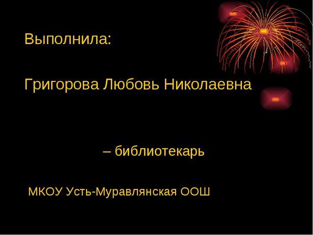Выполнила: Григорова Любовь Николаевна – библиотекарь МКОУ Усть-Муравлянская...