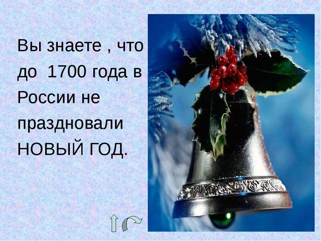Вы знаете , что до 1700 года в России не праздновали НОВЫЙ ГОД.