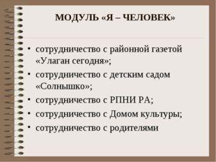 МОДУЛЬ «Я – ЧЕЛОВЕК» сотрудничество с районной газетой «Улаган сегодня»; сотр