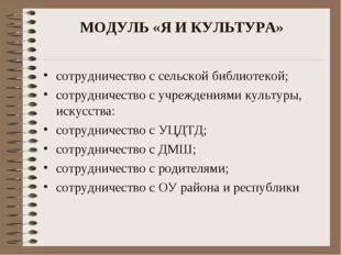 МОДУЛЬ «Я И КУЛЬТУРА» сотрудничество с сельской библиотекой; сотрудничество с