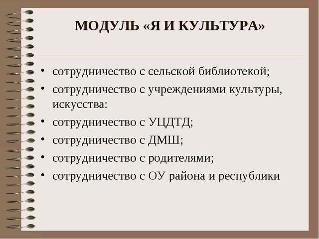 МОДУЛЬ «Я И КУЛЬТУРА» сотрудничество с сельской библиотекой; сотрудничество с...