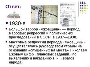 Ответ: 1930-е Большой террор «ежовщина» — период массовых репрессий и политич