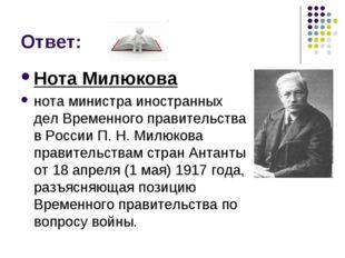 Ответ: Нота Милюкова нота министра иностранных дел Временного правительства в