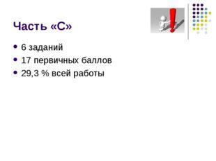 Часть «С» 6 заданий 17 первичных баллов 29,3 % всей работы