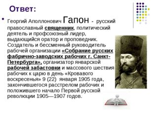 Ответ: Георгий Аполлонович Гапон - русский православный священник, политическ
