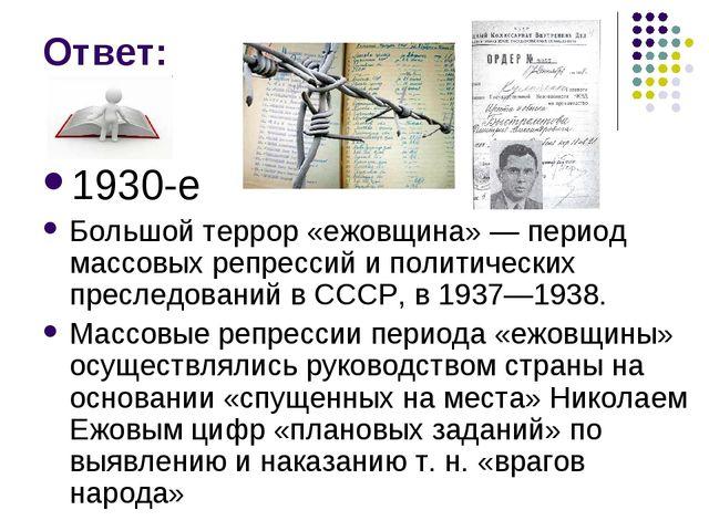 Ответ: 1930-е Большой террор «ежовщина» — период массовых репрессий и политич...