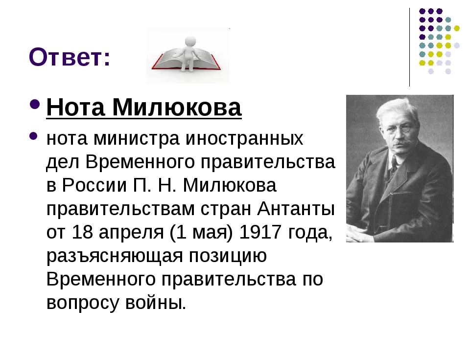Ответ: Нота Милюкова нота министра иностранных дел Временного правительства в...