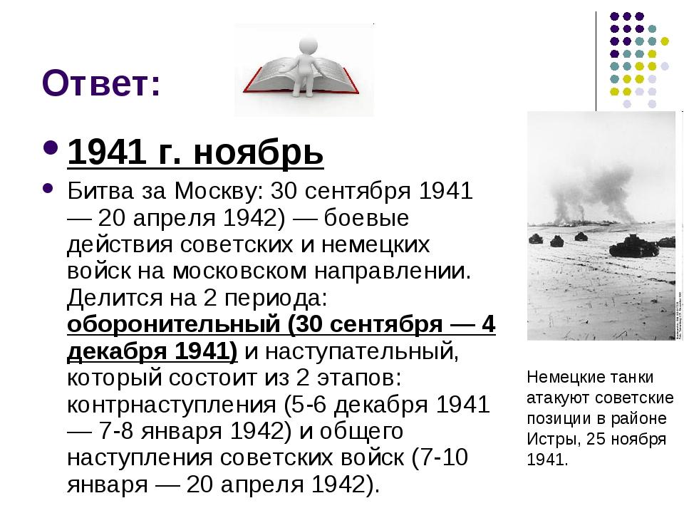 Ответ: 1941 г. ноябрь Битва за Москву: 30 сентября 1941 — 20 апреля 1942) — б...