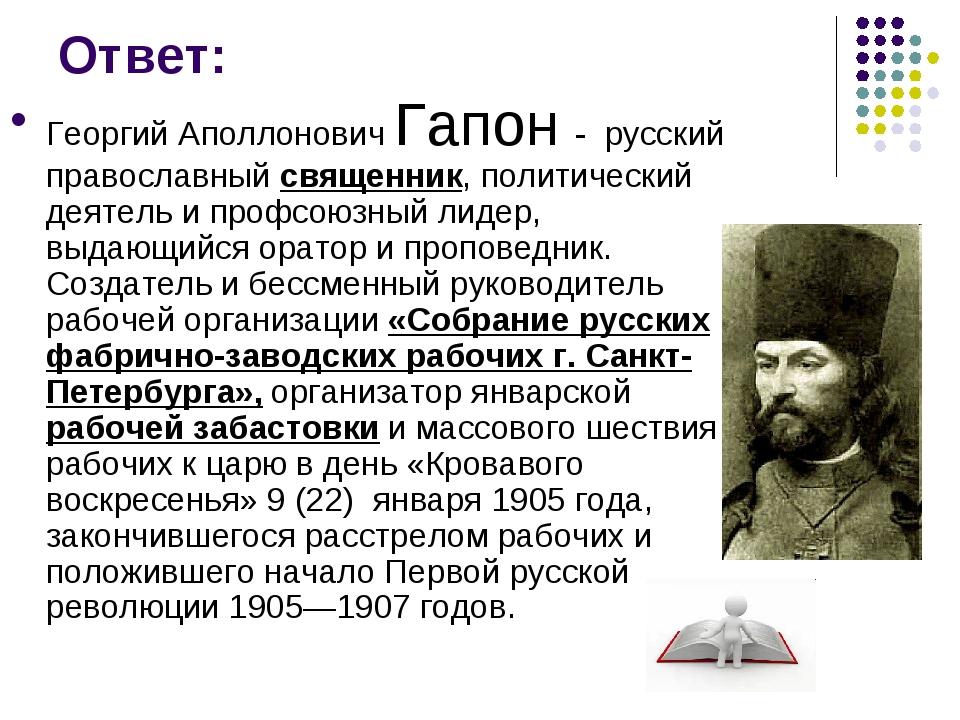 Ответ: Георгий Аполлонович Гапон - русский православный священник, политическ...