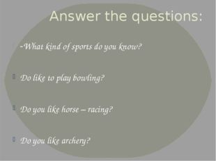 Answer the questions: -What kind of sports do you know? Do like to play bowli