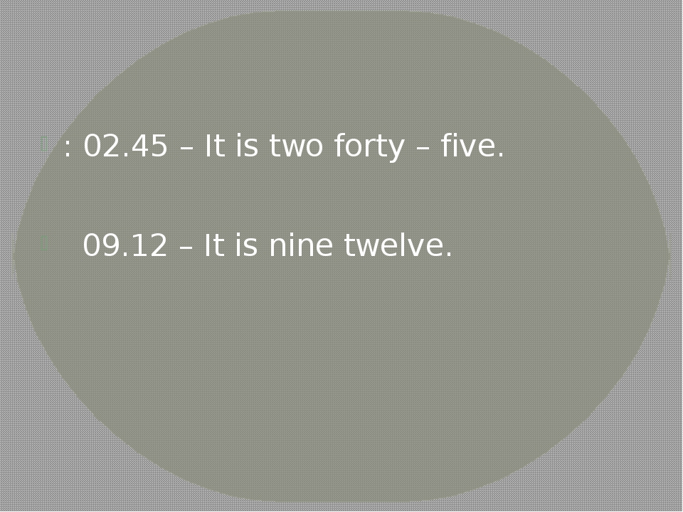 : 02.45 – It is two forty – five. 09.12 – It is nine twelve.