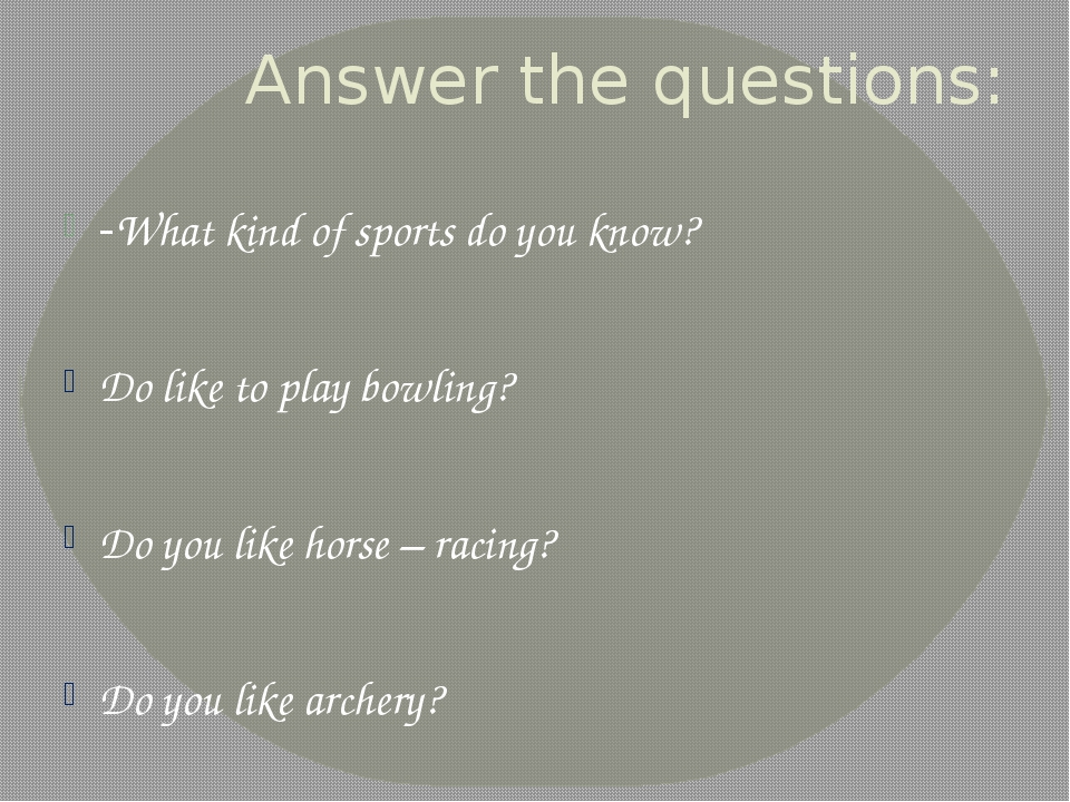 Answer the questions: -What kind of sports do you know? Do like to play bowli...