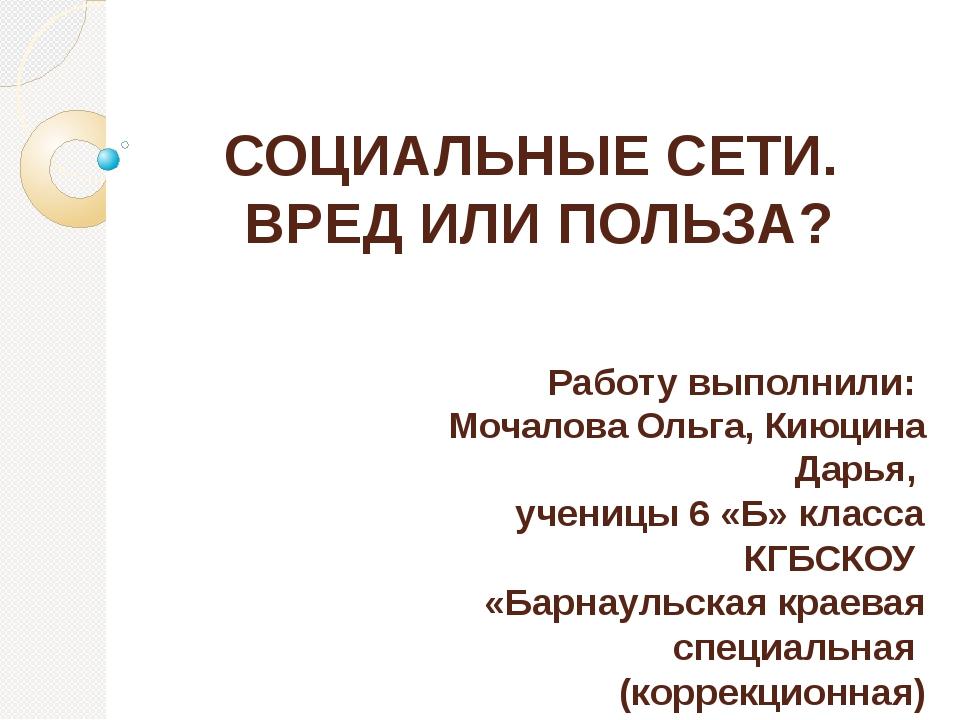 СОЦИАЛЬНЫЕ СЕТИ. ВРЕД ИЛИ ПОЛЬЗА? Работу выполнили: Мочалова Ольга, Киюцина Д...