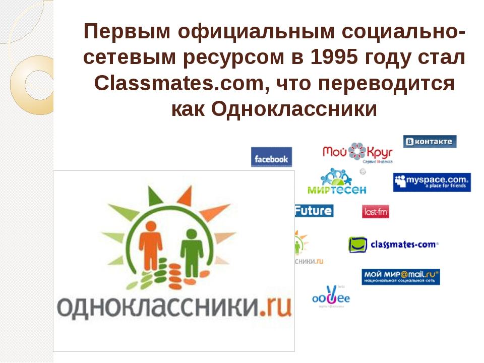 Первым официальным социально-сетевым ресурсом в 1995 году стал Classmates.com...