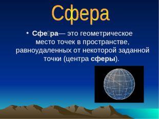 Сфе́ра— это геометрическое местоточек в пространстве, равноудаленных от неко