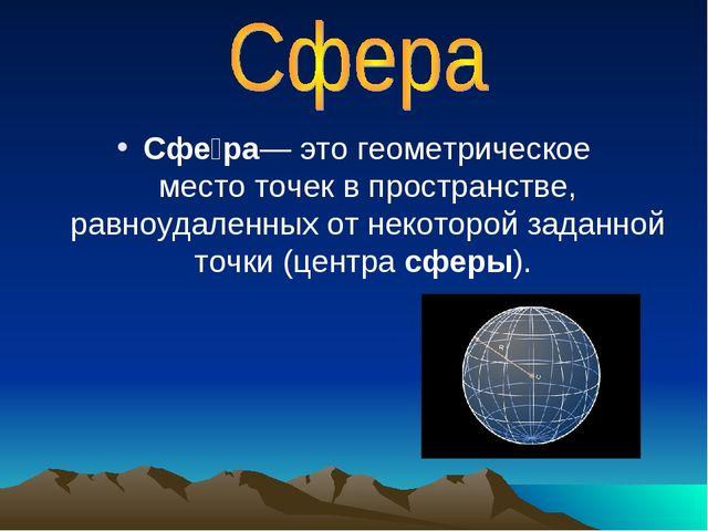 Сфе́ра— это геометрическое местоточек в пространстве, равноудаленных от неко...