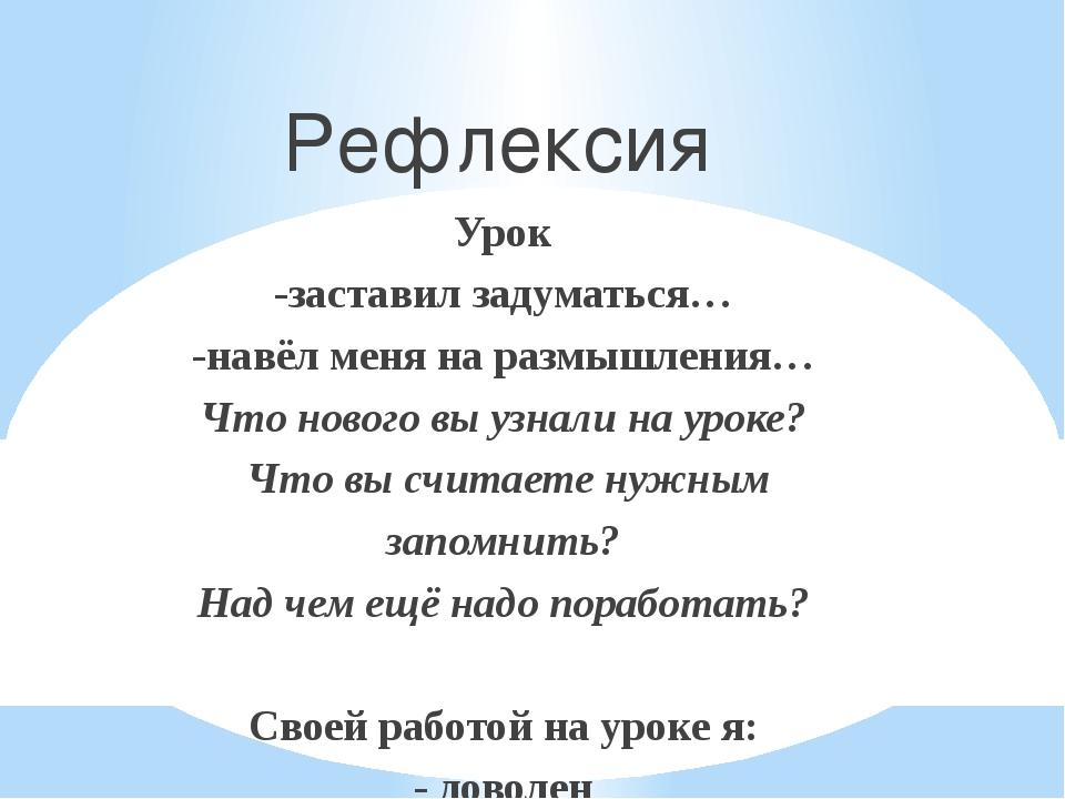 Рефлексия Урок -заставил задуматься… -навёл меня на размышления… Что нового...