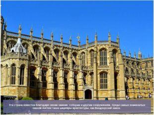 Эта страна известна благодаря своим замкам, соборам и другим сооружениям. Сре