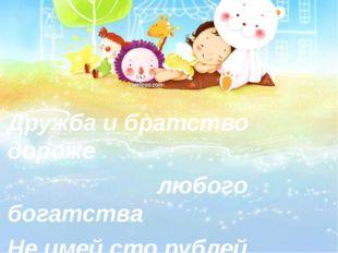 Дружба и братство дороже любого богатства Не имей сто рублей, а имей сто дру