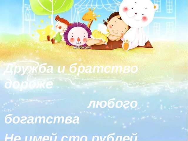 Дружба и братство дороже любого богатства Не имей сто рублей, а имей сто дру...