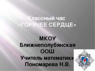 Классный час «ГОРЯЧЕЕ СЕРДЦЕ» МКОУ Ближнеполубянская ООШ Учитель математики П