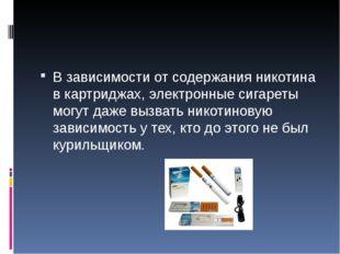 В зависимости от содержания никотина в картриджах, электронные сигареты могу