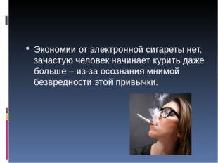 Экономии от электронной сигареты нет, зачастую человек начинает курить даже