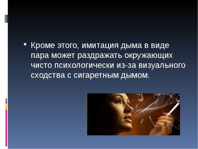 Кроме этого, имитация дыма в виде пара может раздражать окружающих чисто пси...