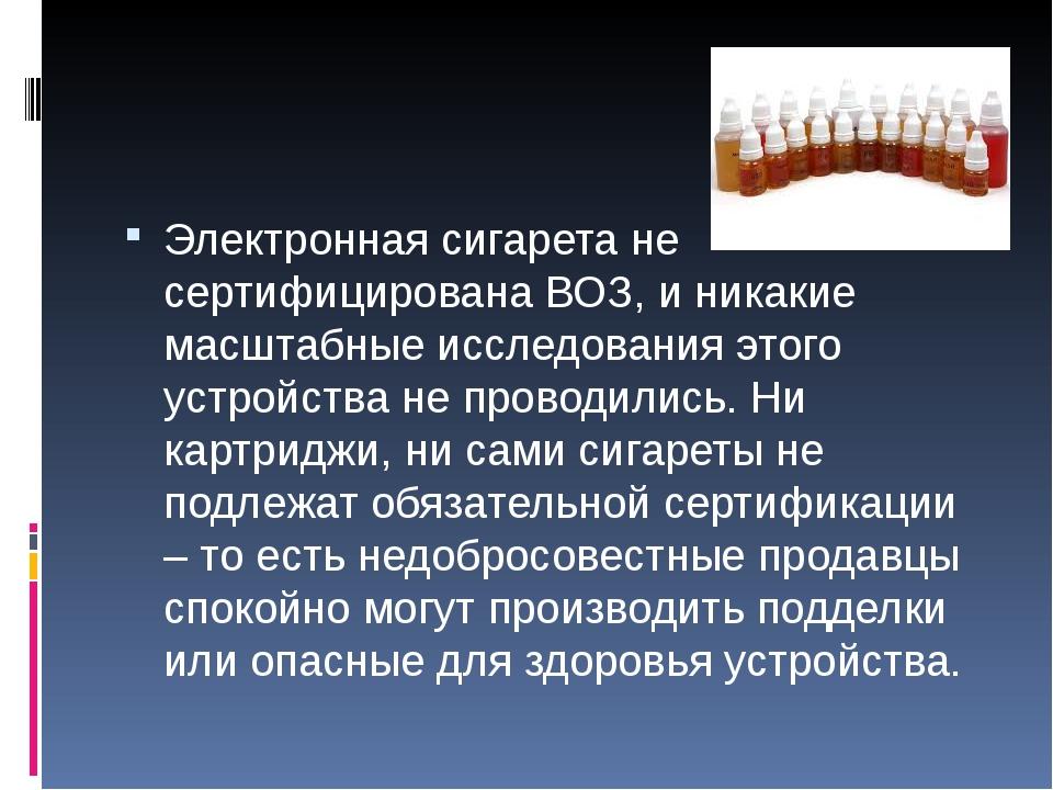 Электронная сигарета не сертифицирована ВОЗ, и никакие масштабные исследован...
