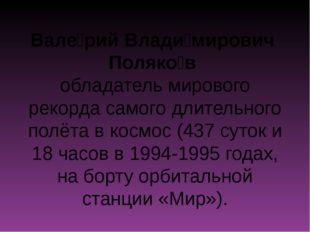 Вале́рий Влади́мирович Поляко́в обладательмирового рекордасамого длительно