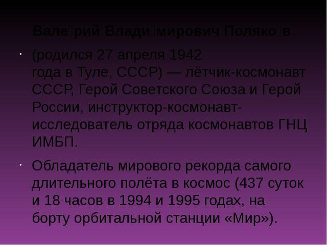 Вале́рий Влади́мирович Поляко́в (родился27 апреля1942 годавТуле,СССР)—...