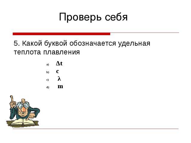Проверь себя 5. Какой буквой обозначается удельная теплота плавления Δt с λ m