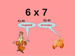 6 х 7 А) 40 Б) 42 подумай молодец
