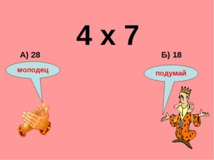 4 х 7 Б) 18 А) 28 подумай молодец