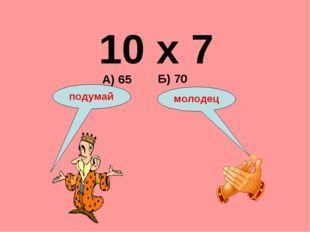 10 х 7 А) 65 Б) 70 подумай молодец