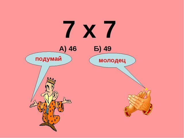 7 х 7 А) 46 Б) 49 подумай молодец