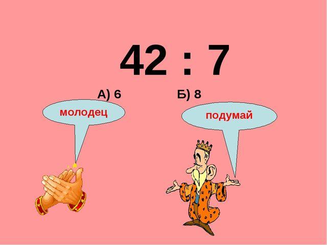 42 : 7 Б) 8 А) 6 подумай молодец