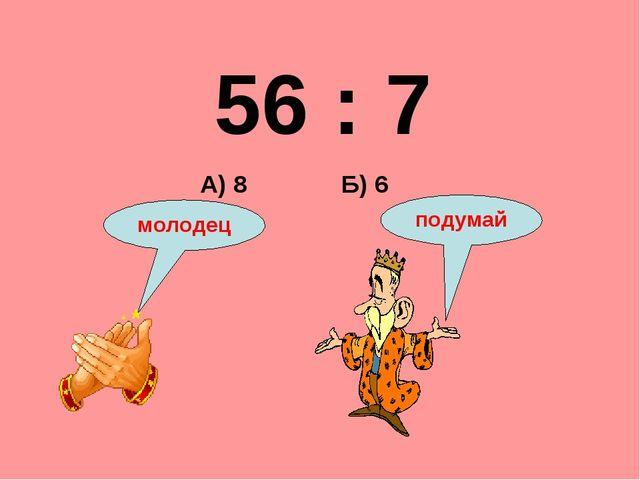 56 : 7 Б) 6 А) 8 подумай молодец