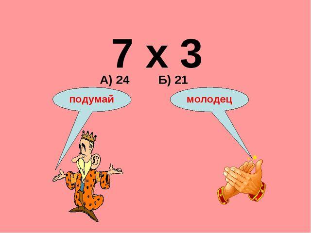 7 х 3 А) 24 Б) 21 подумай молодец