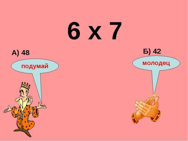 6 х 7 А) 48 Б) 42 подумай молодец