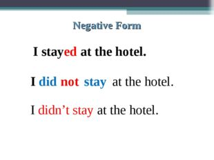 Negative Form I stayed at the hotel. I did not stay at the hotel. I didn't st