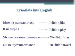 Translate into English Мне не понравилось Я не играл Мы не останавливались Он
