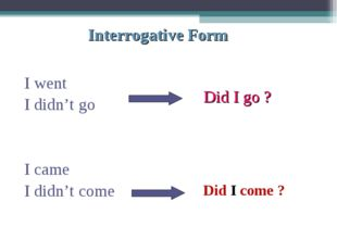 Interrogative Form I went I didn't go I came I didn't come Did I go ? Did I c