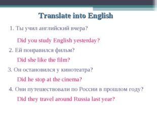 Translate into English 1. Ты учил английский вчера? 2. Ей понравился фильм? 3