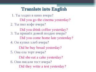 Translate into English 1. Ты ходил в кино вчера? 2. Ты пил кофе вчера? 3. Ты
