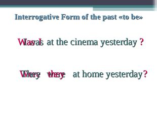 Interrogative Form of the past «to be» I I was at the cinema yesterday Was ?