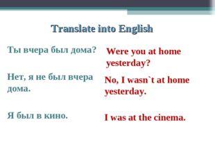 Translate into English Ты вчера был дома? Нет, я не был вчера дома. Я был в к