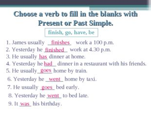 Choose a verb to fill in the blanks with Present or Past Simple. finish, go,