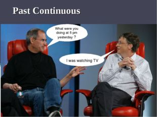 Past Continuous What were you doing at 5 pm yesterday ? I was watching TV