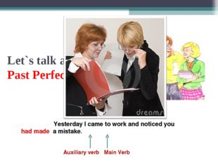 Let`s talk about the Past Perfect Tense Yesterday I came to work and noticed